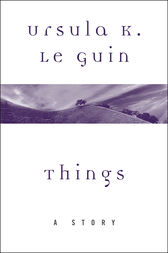 Things by Ursula K. Le Guin