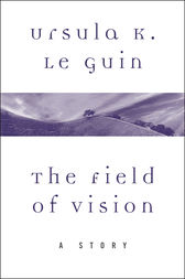 The Field of Vision by Ursula K. Le Guin
