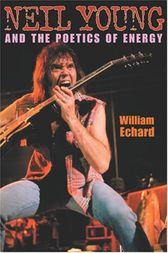 Neil Young and the Poetics of Energy by William Echard