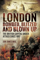 London: Bombed Blitzed and Blown Up by Ian Jones