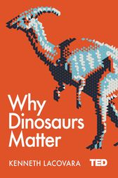 Why Dinosaurs Matter by Kenneth Lacovara