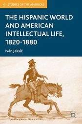 The Hispanic World and American Intellectual Life, 1820–1880 by I. Jaksic