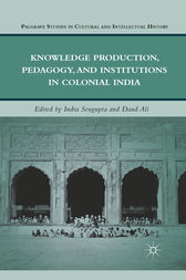 Knowledge Production, Pedagogy, and Institutions in Colonial India by I. Sengupta