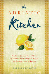 The Adriatic Kitchen: Recipes inspired by the abundance of seasonal ingredients flourishing on the Croatian island of Korčula