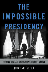 The Impossible Presidency by Jeremi Suri