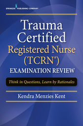 Trauma Certified Registered Nurse (TCRN) Examination Review by Kendra Menzies Kent