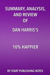 Summary, Analysis, and Review of Dan Harris' 10% Happier by Start Publishing Notes